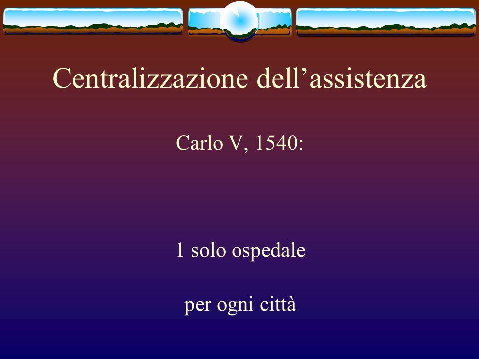 Centralizzazione dellassistenza Carlo V, 1540: 1 solo ospedale per ogni città