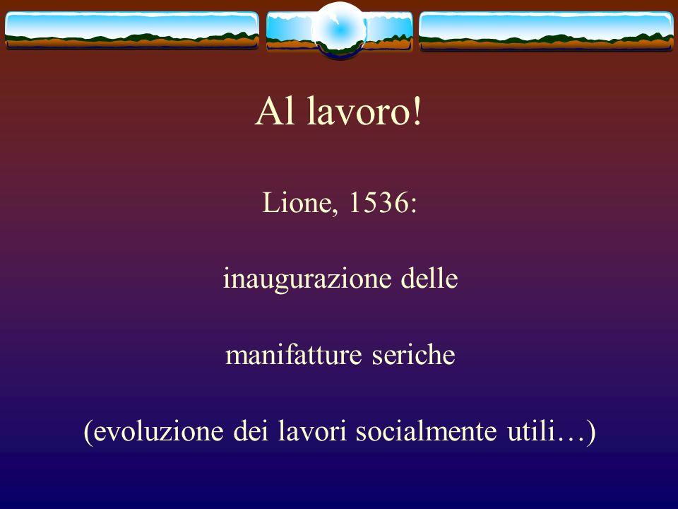 Al lavoro! Lione, 1536: inaugurazione delle manifatture seriche (evoluzione dei lavori socialmente utili…)