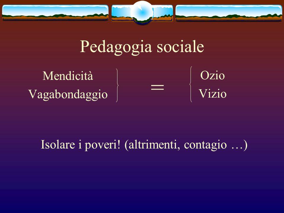 Pedagogia sociale Mendicità Vagabondaggio Ozio Vizio = Isolare i poveri! (altrimenti, contagio …)