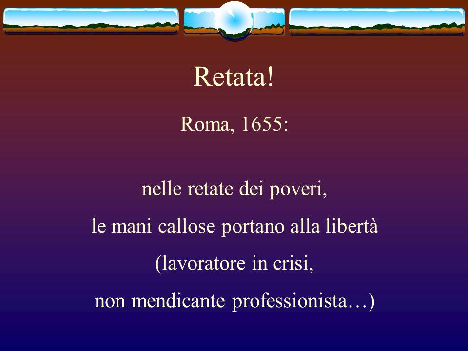 Retata! Roma, 1655: nelle retate dei poveri, le mani callose portano alla libertà (lavoratore in crisi, non mendicante professionista…)
