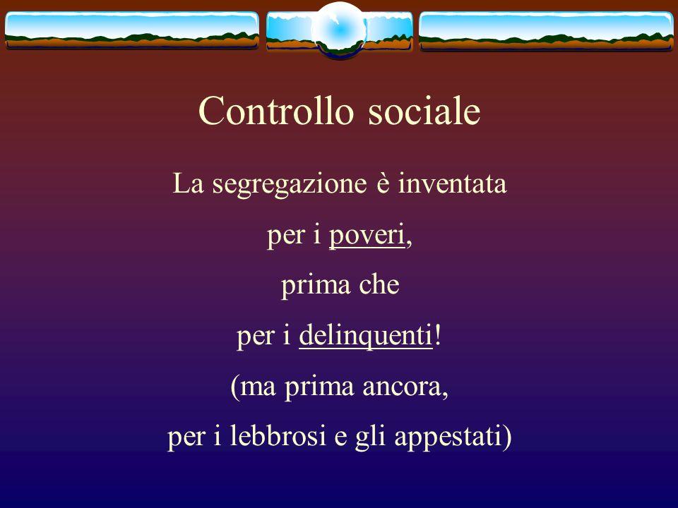 Controllo sociale La segregazione è inventata per i poveri, prima che per i delinquenti! (ma prima ancora, per i lebbrosi e gli appestati)