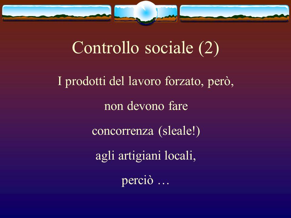 Controllo sociale (2) I prodotti del lavoro forzato, però, non devono fare concorrenza (sleale!) agli artigiani locali, perciò …