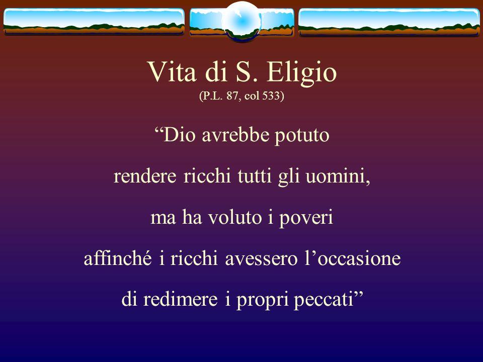 Vita di S. Eligio (P.L. 87, col 533) Dio avrebbe potuto rendere ricchi tutti gli uomini, ma ha voluto i poveri affinché i ricchi avessero loccasione d