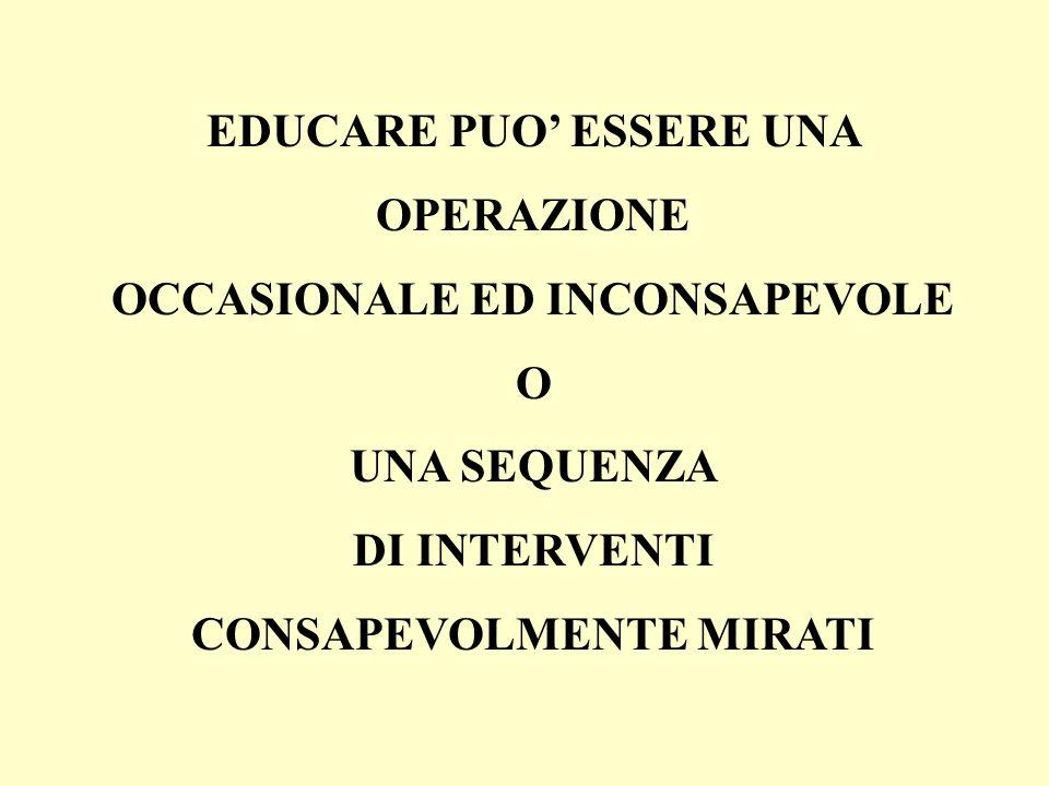 EDUCARE PUO ESSERE UNA OPERAZIONE OCCASIONALE ED INCONSAPEVOLE O UNA SEQUENZA DI INTERVENTI CONSAPEVOLMENTE MIRATI