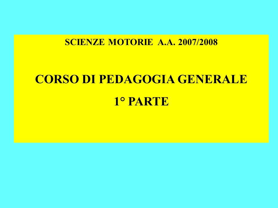 SCIENZE MOTORIE A.A. 2007/2008 CORSO DI PEDAGOGIA GENERALE 1° PARTE