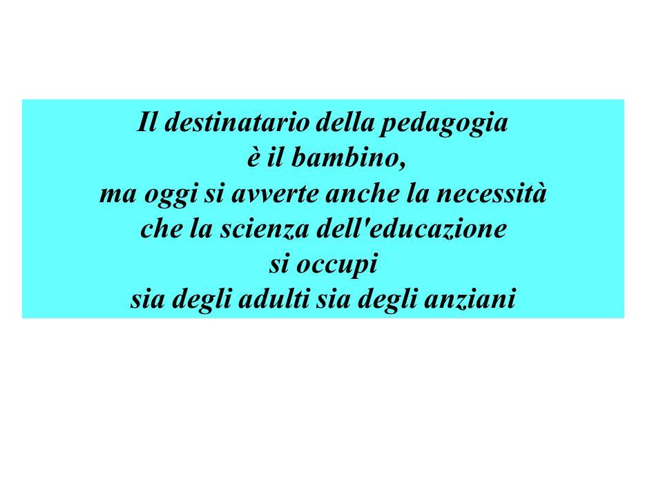 Il destinatario della pedagogia è il bambino, ma oggi si avverte anche la necessità che la scienza dell'educazione si occupi sia degli adulti sia degl