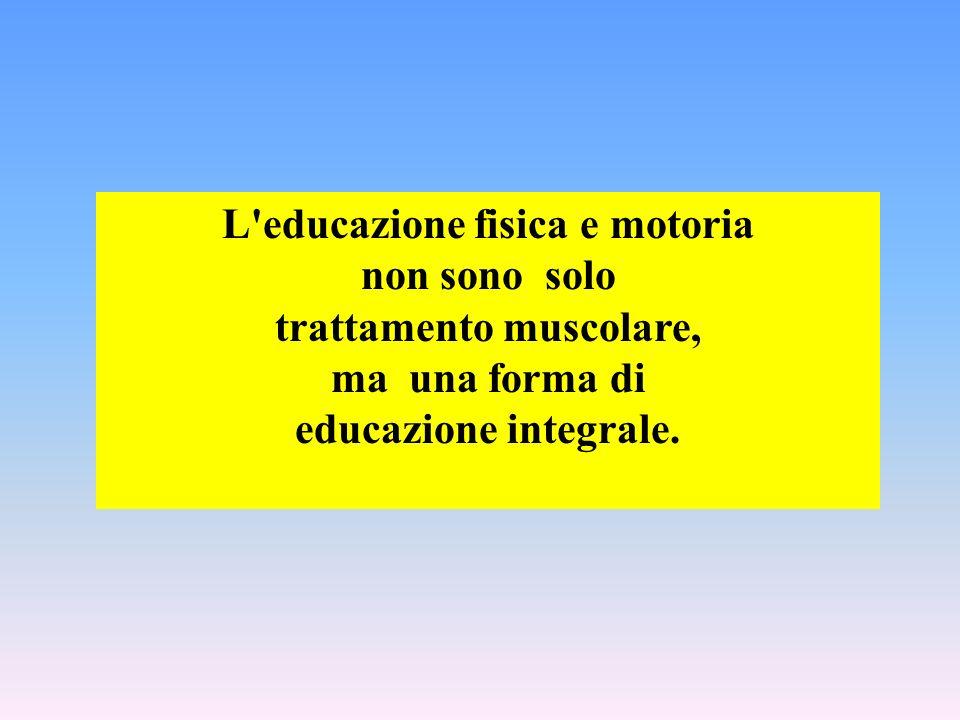 L'educazione fisica e motoria non sono solo trattamento muscolare, ma una forma di educazione integrale.