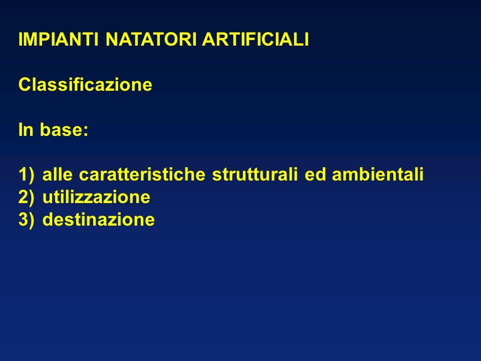 IMPIANTI NATATORI ARTIFICIALI Classificazione In base: 1)alle caratteristiche strutturali ed ambientali 2)utilizzazione 3)destinazione
