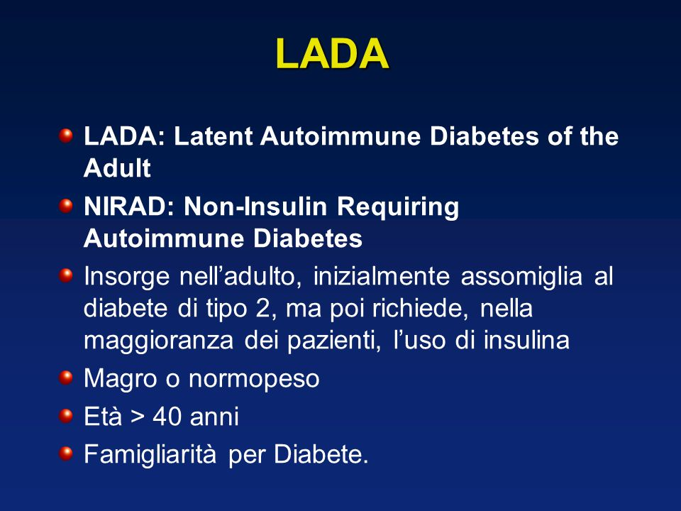 LADA: Latent Autoimmune Diabetes of the Adult NIRAD: Non-Insulin Requiring Autoimmune Diabetes Insorge nelladulto, inizialmente assomiglia al diabete