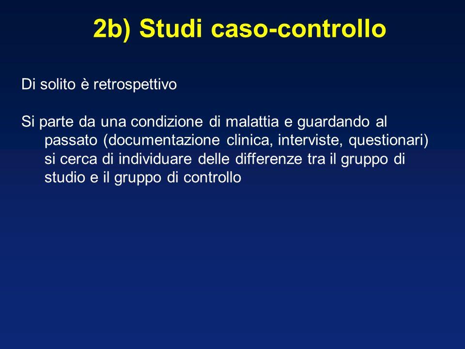 2b) Studi caso-controllo Di solito è retrospettivo Si parte da una condizione di malattia e guardando al passato (documentazione clinica, interviste,