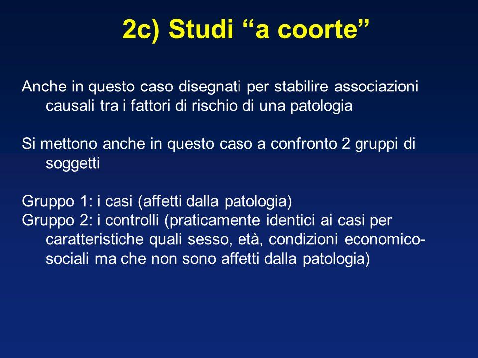 2c) Studi a coorte Anche in questo caso disegnati per stabilire associazioni causali tra i fattori di rischio di una patologia Si mettono anche in que