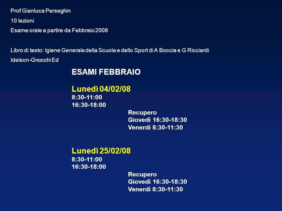 Prof Gianluca Perseghin 10 lezioni Esame orale a partire da Febbraio 2008 Libro di testo: Igiene Generale della Scuola e dello Sport di A Boccia e G Ricciardi Idelson-Gnocchi Ed ESAMI FEBBRAIO Lunedì 04/02/08 8:30-11:00 16:30-18:00 Recupero Giovedì 16:30-18:30 Venerdì 8:30-11:30 Lunedì 25/02/08 8:30-11:00 16:30-18:00 Recupero Giovedì 16:30-18:30 Venerdì 8:30-11:30
