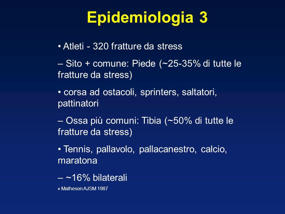 Atleti - 320 fratture da stress – Sito + comune: Piede (~25-35% di tutte le fratture da stress) corsa ad ostacoli, sprinters, saltatori, pattinatori – Ossa più comuni: Tibia (~50% di tutte le fratture da stress) Tennis, pallavolo, pallacanestro, calcio, maratona – ~16% bilaterali » Matheson AJSM 1987 Epidemiologia 3