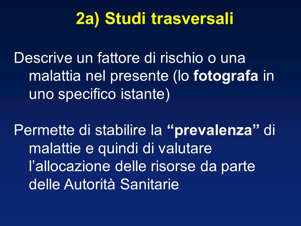 2a) Studi trasversali Descrive un fattore di rischio o una malattia nel presente (lo fotografa in uno specifico istante) Permette di stabilire la prev
