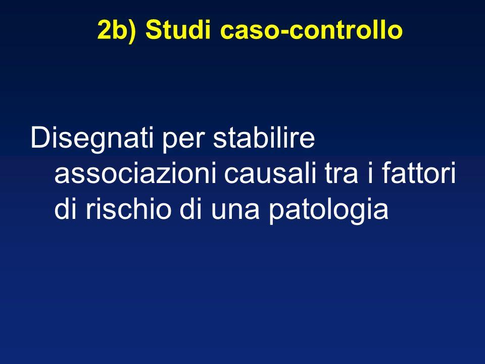 2b) Studi caso-controllo Disegnati per stabilire associazioni causali tra i fattori di rischio di una patologia