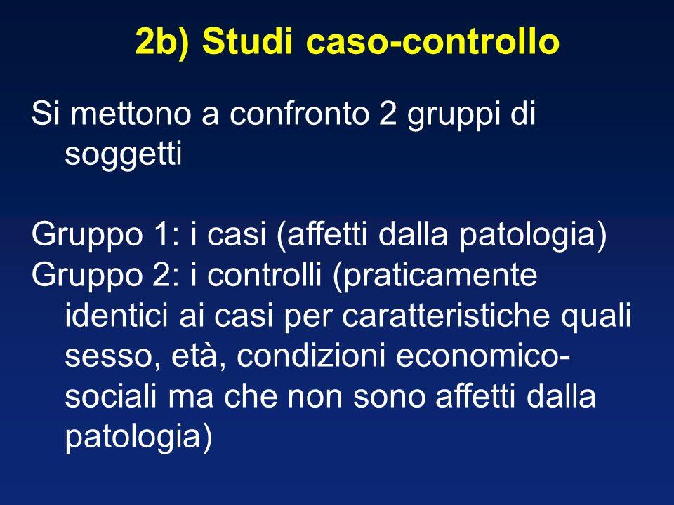 2b) Studi caso-controllo Si mettono a confronto 2 gruppi di soggetti Gruppo 1: i casi (affetti dalla patologia) Gruppo 2: i controlli (praticamente id