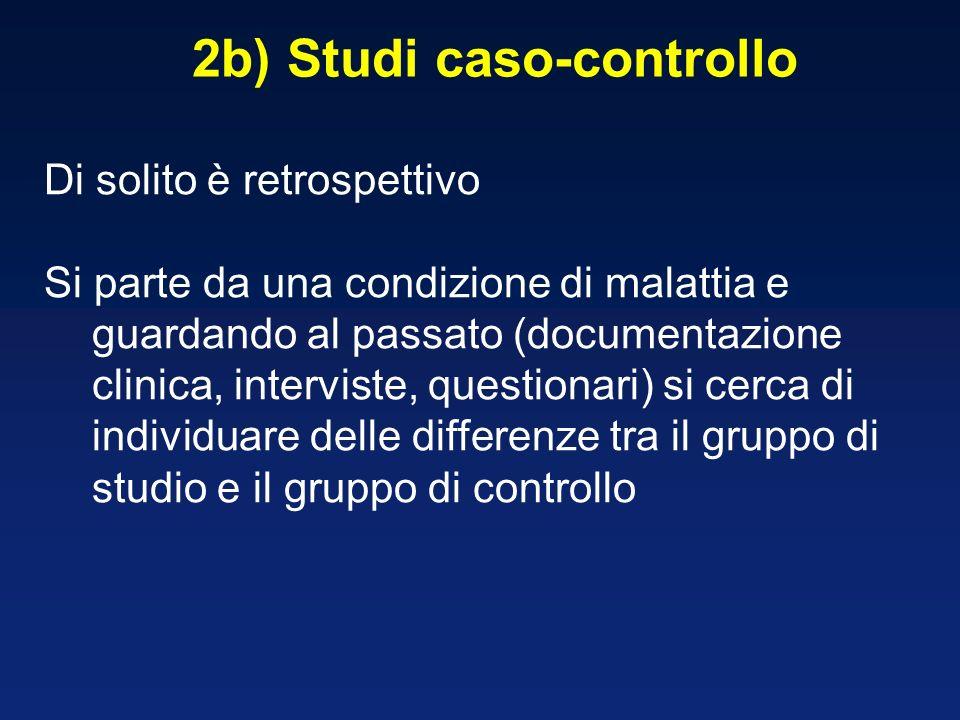 2b) Studi caso-controllo Di solito è retrospettivo Si parte da una condizione di malattia e guardando al passato (documentazione clinica, interviste, questionari) si cerca di individuare delle differenze tra il gruppo di studio e il gruppo di controllo
