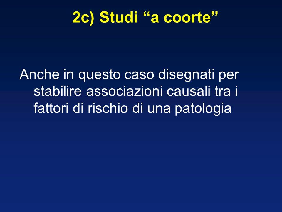 2c) Studi a coorte Anche in questo caso disegnati per stabilire associazioni causali tra i fattori di rischio di una patologia
