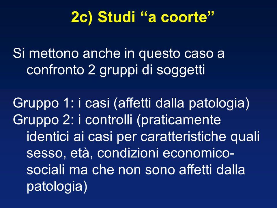 2c) Studi a coorte Si mettono anche in questo caso a confronto 2 gruppi di soggetti Gruppo 1: i casi (affetti dalla patologia) Gruppo 2: i controlli (