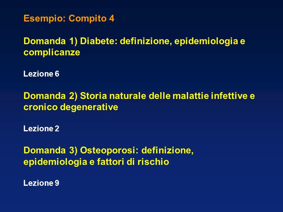 Esempio: Compito 4 Domanda 1) Diabete: definizione, epidemiologia e complicanze Lezione 6 Domanda 2) Storia naturale delle malattie infettive e cronic