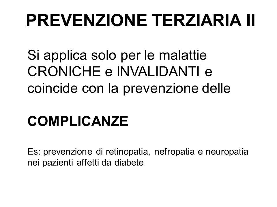 PREVENZIONE TERZIARIA II Si applica solo per le malattie CRONICHE e INVALIDANTI e coincide con la prevenzione delle COMPLICANZE Es: prevenzione di ret
