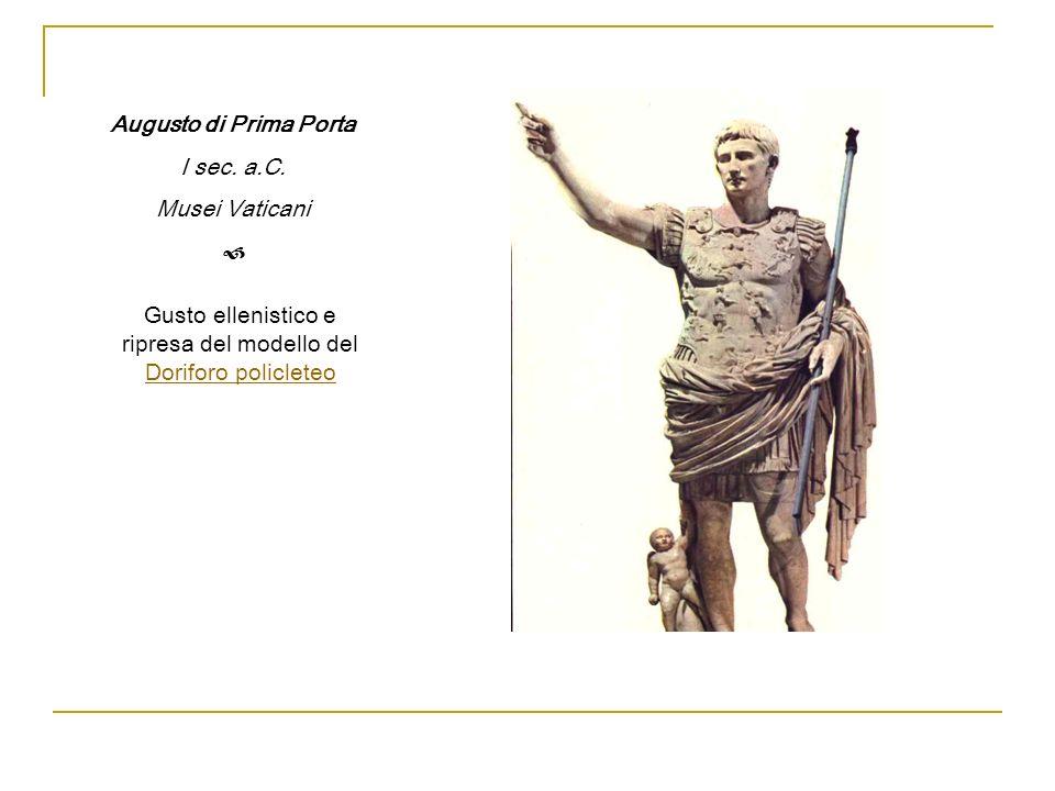 Augusto di Prima Porta I sec. a.C. Musei Vaticani Gusto ellenistico e ripresa del modello del Doriforo policleteo Doriforo policleteo