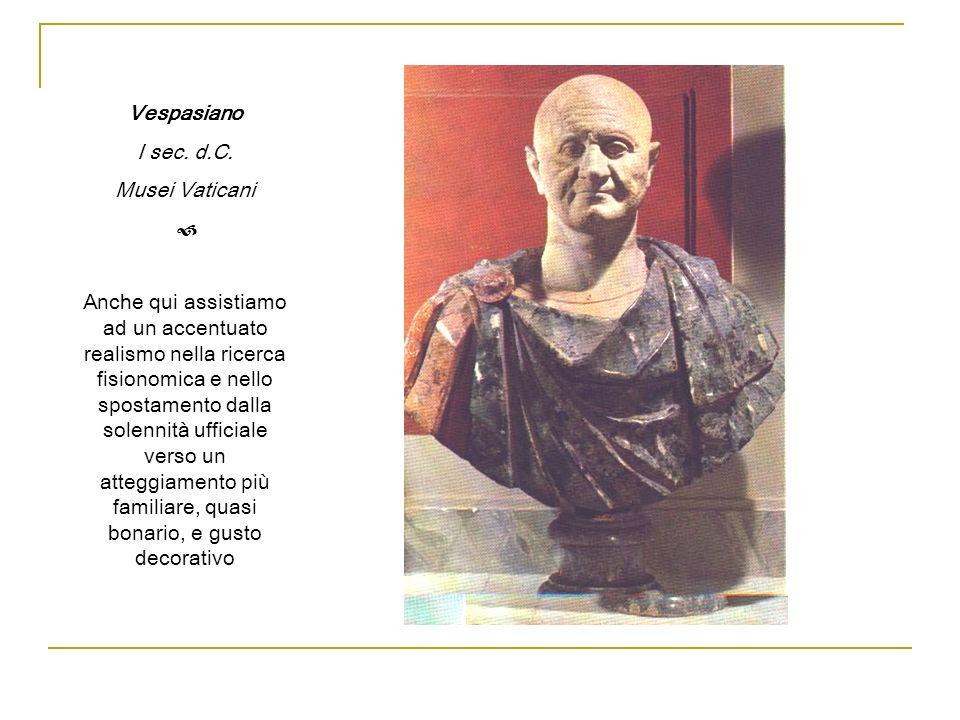 Vespasiano I sec. d.C. Musei Vaticani Anche qui assistiamo ad un accentuato realismo nella ricerca fisionomica e nello spostamento dalla solennità uff