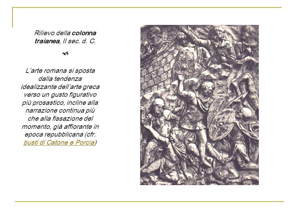 Rilievo della colonna traianea, II sec. d. C. Larte romana si sposta dalla tendenza idealizzante dellarte greca verso un gusto figurativo più prosasti