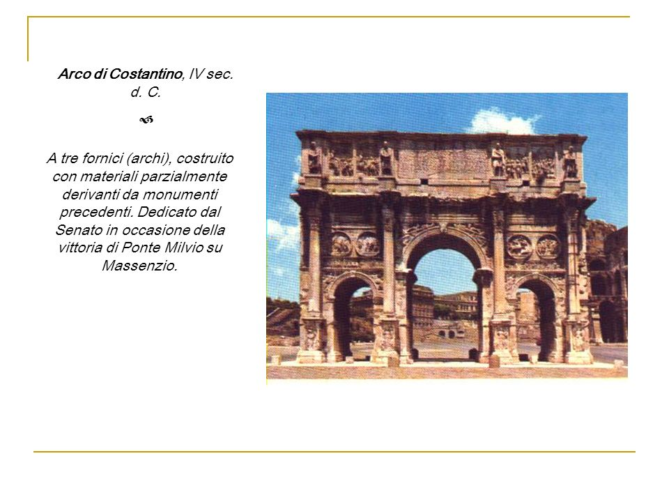 Arco di Costantino, IV sec. d. C. A tre fornici (archi), costruito con materiali parzialmente derivanti da monumenti precedenti. Dedicato dal Senato i