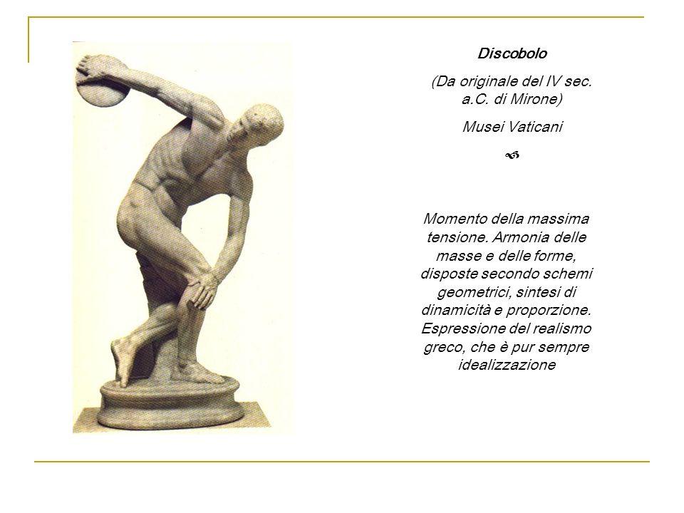 Discobolo (Da originale del IV sec. a.C. di Mirone) Musei Vaticani Momento della massima tensione. Armonia delle masse e delle forme, disposte secondo