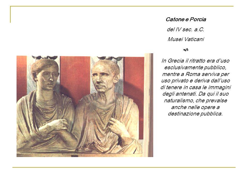 Catone e Porcia del IV sec. a.C. Musei Vaticani In Grecia il ritratto era duso esclusivamente pubblico, mentre a Roma serviva per uso privato e deriva