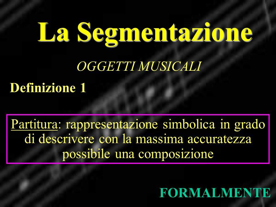La Segmentazione OGGETTI MUSICALI FORMALMENTE Definizione 1 Partitura: rappresentazione simbolica in grado di descrivere con la massima accuratezza po