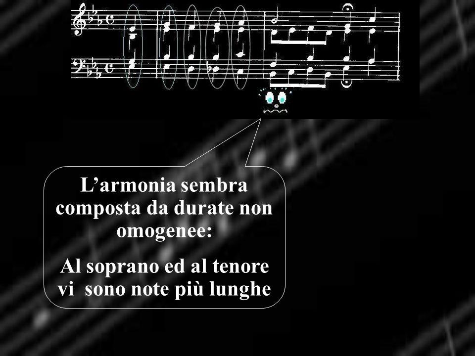 Larmonia sembra composta da durate non omogenee: Al soprano ed al tenore vi sono note più lunghe