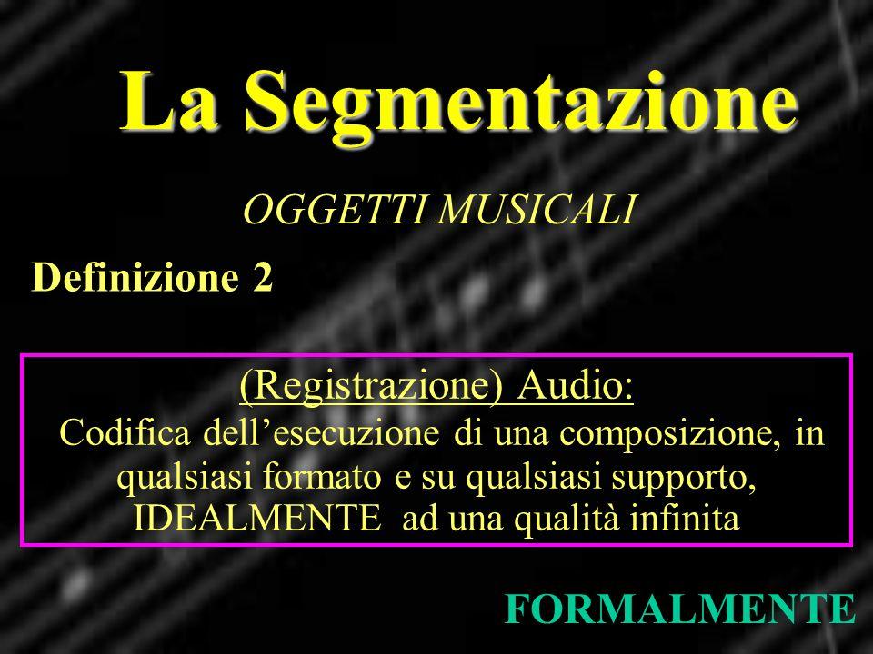 La Segmentazione OGGETTI MUSICALI FORMALMENTE Definizione 2 (Registrazione) Audio: Codifica dellesecuzione di una composizione, in qualsiasi formato e