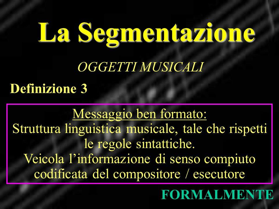 La Segmentazione OGGETTI MUSICALI FORMALMENTE Definizione 3 Messaggio ben formato: Struttura linguistica musicale, tale che rispetti le regole sintatt