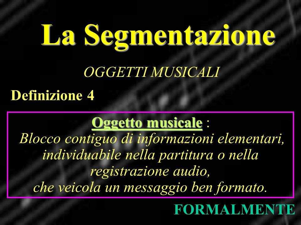 La Segmentazione OGGETTI MUSICALI FORMALMENTE Definizione 4 Oggetto musicale Oggetto musicale : Blocco contiguo di informazioni elementari, individuab