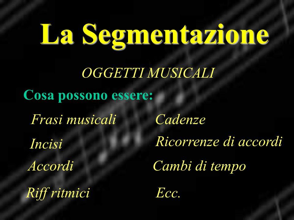 La Segmentazione OGGETTI MUSICALI Cosa possono essere: Frasi musicali Riff ritmici Accordi Incisi Cadenze Ricorrenze di accordi Cambi di tempo Ecc.