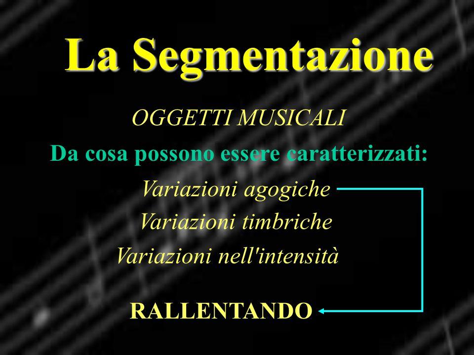 La Segmentazione OGGETTI MUSICALI Da cosa possono essere caratterizzati: Variazioni agogiche Variazioni nell'intensità Variazioni timbriche RALLENTAND