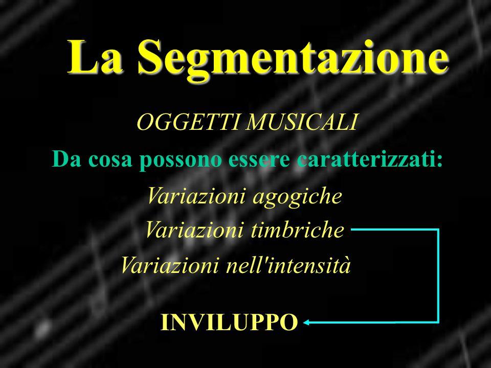 La Segmentazione OGGETTI MUSICALI Da cosa possono essere caratterizzati: Variazioni agogiche Variazioni nell'intensità Variazioni timbriche INVILUPPO