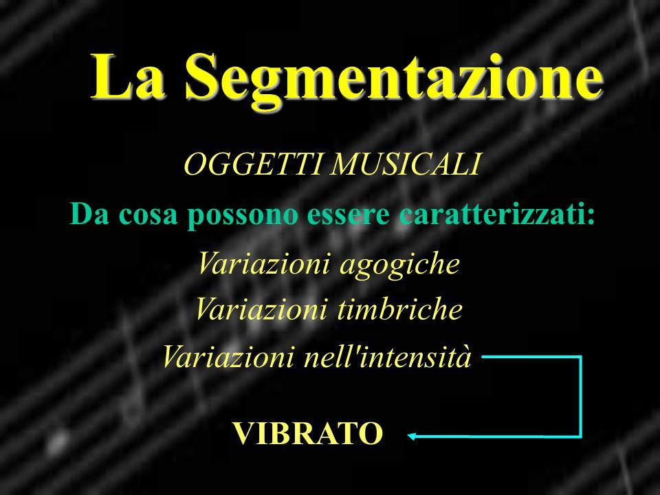 La Segmentazione OGGETTI MUSICALI Da cosa possono essere caratterizzati: Variazioni agogiche Variazioni nell'intensità Variazioni timbriche VIBRATO