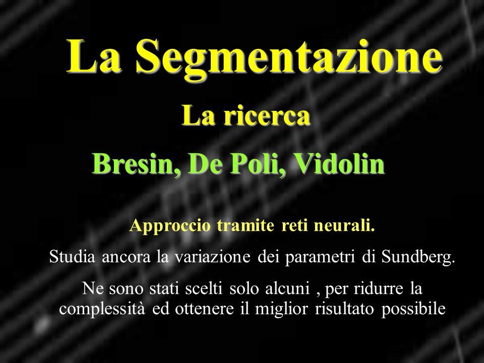 La Segmentazione La ricerca Bresin, De Poli, Vidolin Approccio tramite reti neurali. Studia ancora la variazione dei parametri di Sundberg. Ne sono st
