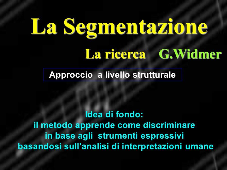La Segmentazione La ricerca G.Widmer Approccio a livello strutturale Idea di fondo: il metodo apprende come discriminare in base agli strumenti espres