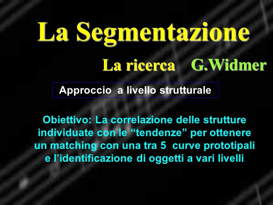 La Segmentazione La ricerca G.Widmer Approccio a livello strutturale Obiettivo: La correlazione delle strutture individuate con le tendenze per ottene