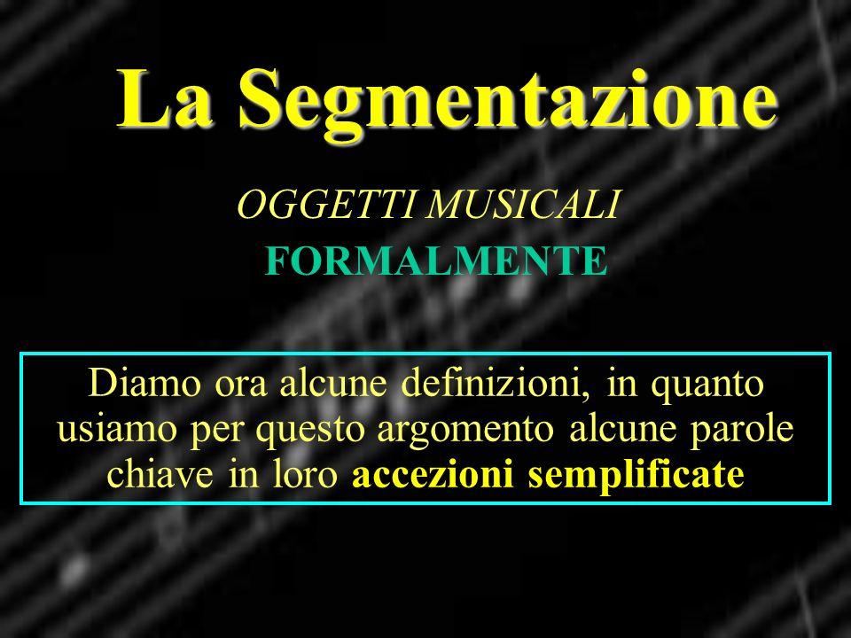 La Segmentazione OGGETTI MUSICALI FORMALMENTE Diamo ora alcune definizioni, in quanto usiamo per questo argomento alcune parole chiave in loro accezio