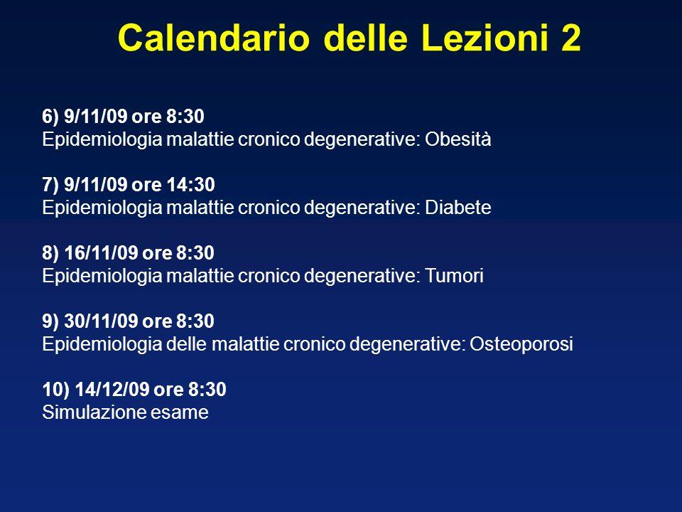 6) 9/11/09 ore 8:30 Epidemiologia malattie cronico degenerative: Obesità 7) 9/11/09 ore 14:30 Epidemiologia malattie cronico degenerative: Diabete 8) 16/11/09 ore 8:30 Epidemiologia malattie cronico degenerative: Tumori 9) 30/11/09 ore 8:30 Epidemiologia delle malattie cronico degenerative: Osteoporosi 10) 14/12/09 ore 8:30 Simulazione esame Calendario delle Lezioni 2