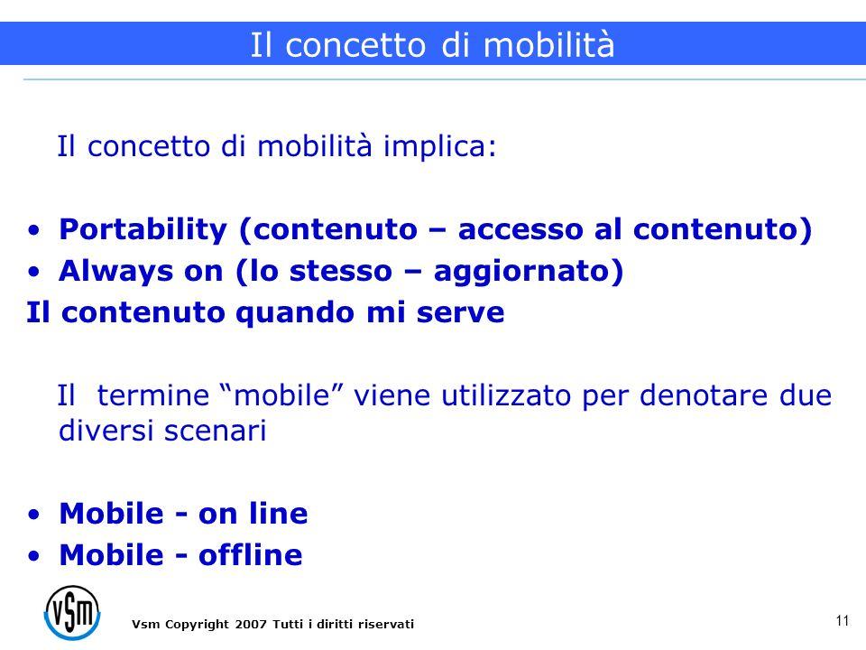 Vsm Copyright 2007 Tutti i diritti riservati 11 Il concetto di mobilità implica: Portability (contenuto – accesso al contenuto) Always on (lo stesso – aggiornato) Il contenuto quando mi serve Il termine mobile viene utilizzato per denotare due diversi scenari Mobile - on line Mobile - offline Il concetto di mobilità