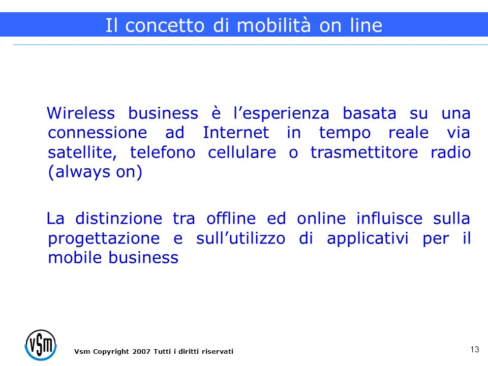 Vsm Copyright 2007 Tutti i diritti riservati 13 Wireless business è lesperienza basata su una connessione ad Internet in tempo reale via satellite, te