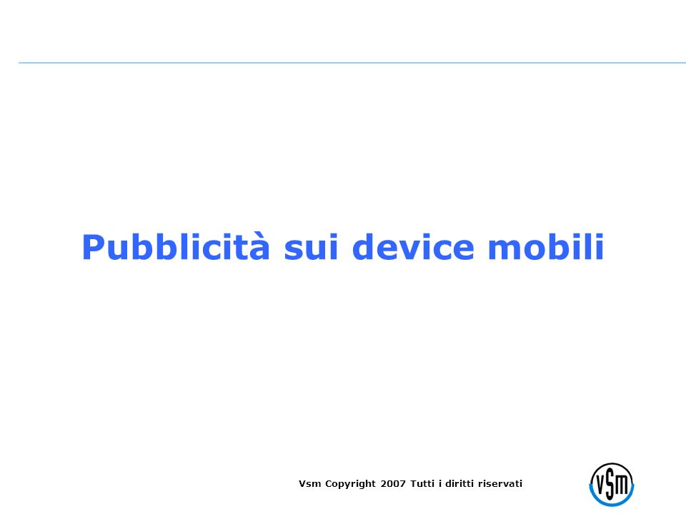 Vsm Copyright 2007 Tutti i diritti riservati Pubblicità sui device mobili