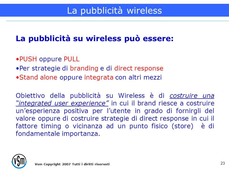 Vsm Copyright 2007 Tutti i diritti riservati 23 La pubblicità su wireless può essere: PUSH oppure PULL Per strategie di branding e di direct response