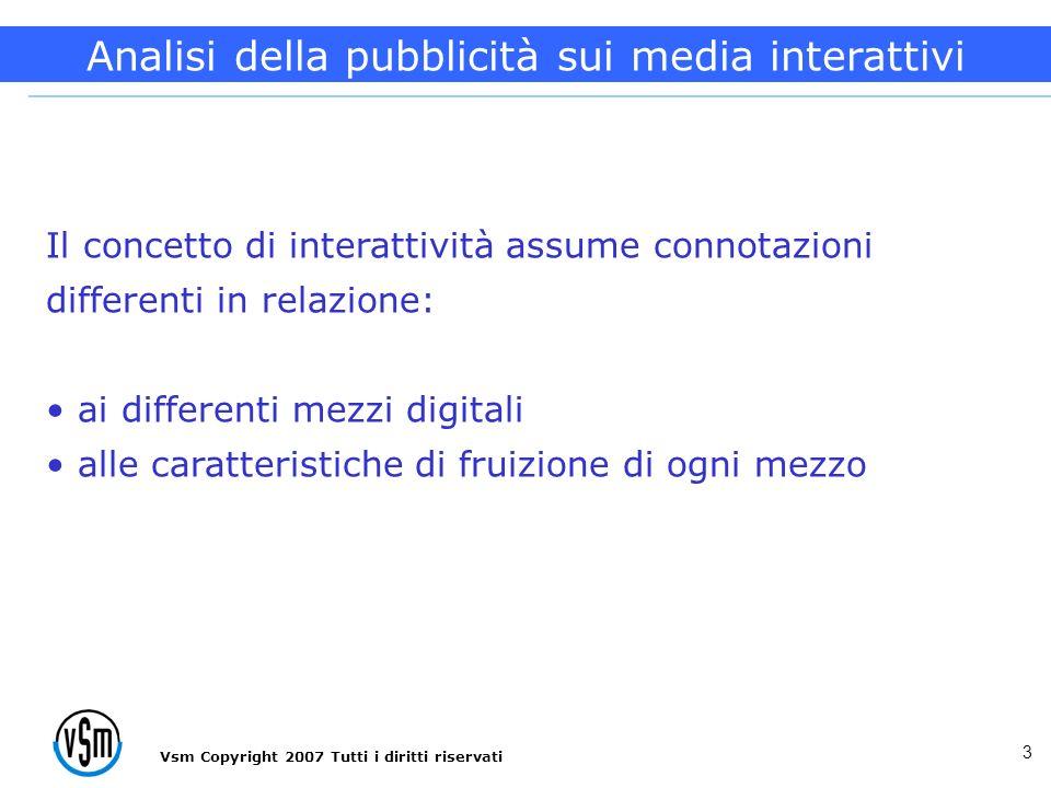 Vsm Copyright 2007 Tutti i diritti riservati 3 Il concetto di interattività assume connotazioni differenti in relazione: ai differenti mezzi digitali alle caratteristiche di fruizione di ogni mezzo Analisi della pubblicità sui media interattivi